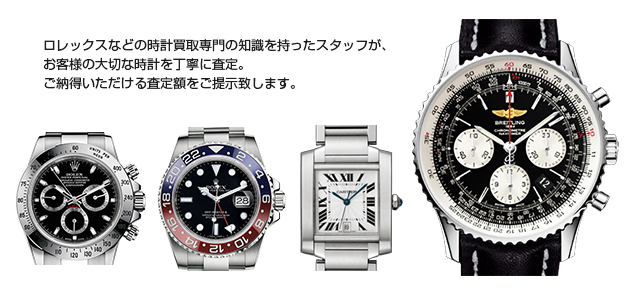 ロレックスなどの時計買取専門の知識を持ったスタッフが、 お客様の大事な時計を丁寧に査定。 ご納得いただける査定額をご提示致します。